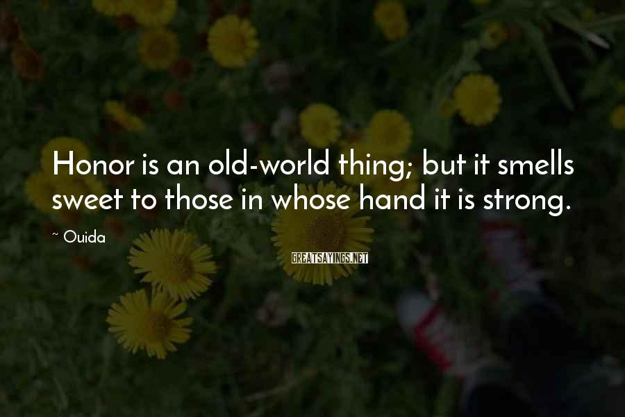 Ouida Sayings: Honor is an old-world thing; but it smells sweet to those in whose hand it