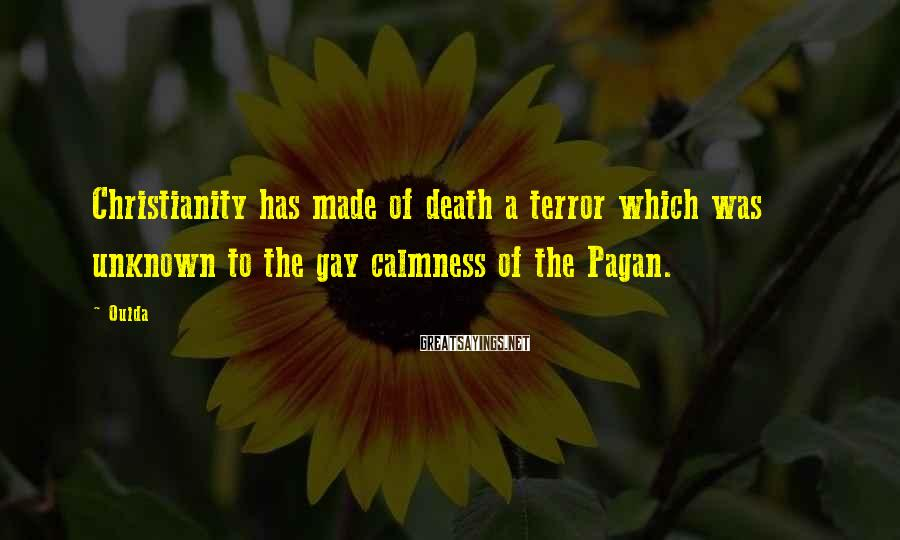 Ouida Sayings: Christianity has made of death a terror which was unknown to the gay calmness of