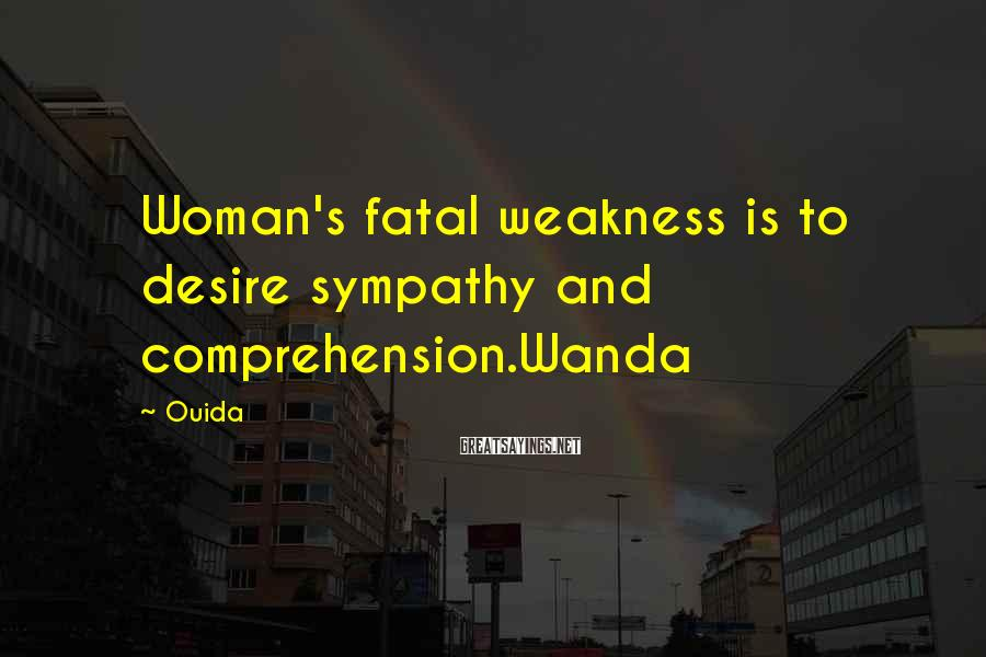 Ouida Sayings: Woman's fatal weakness is to desire sympathy and comprehension.Wanda