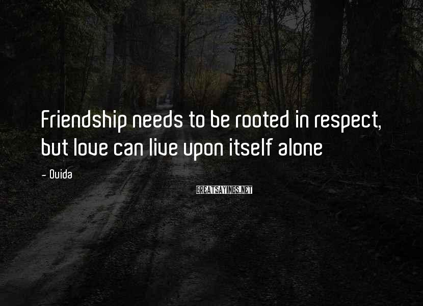 Ouida Sayings: Friendship needs to be rooted in respect, but love can live upon itself alone
