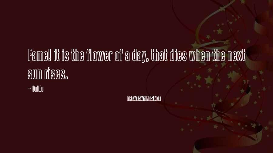 Ouida Sayings: Fame! it is the flower of a day, that dies when the next sun rises.