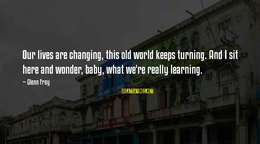 Our Baby Our World Sayings By Glenn Frey: Our lives are changing, this old world keeps turning. And I sit here and wonder,