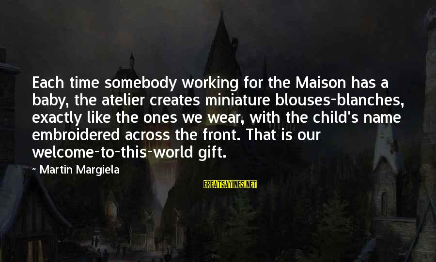 Our Baby Our World Sayings By Martin Margiela: Each time somebody working for the Maison has a baby, the atelier creates miniature blouses-blanches,