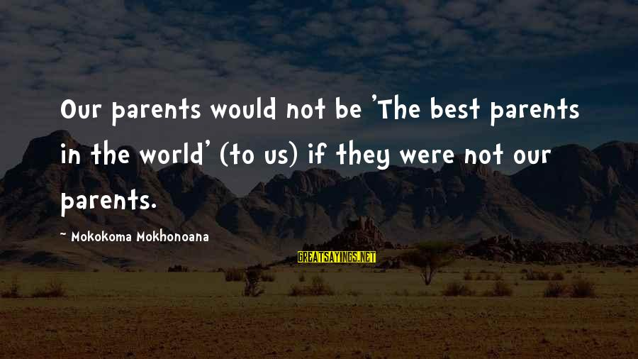 Our Baby Our World Sayings By Mokokoma Mokhonoana: Our parents would not be 'The best parents in the world' (to us) if they
