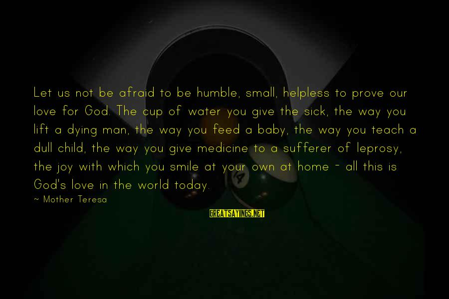Our Baby Our World Sayings By Mother Teresa: Let us not be afraid to be humble, small, helpless to prove our love for