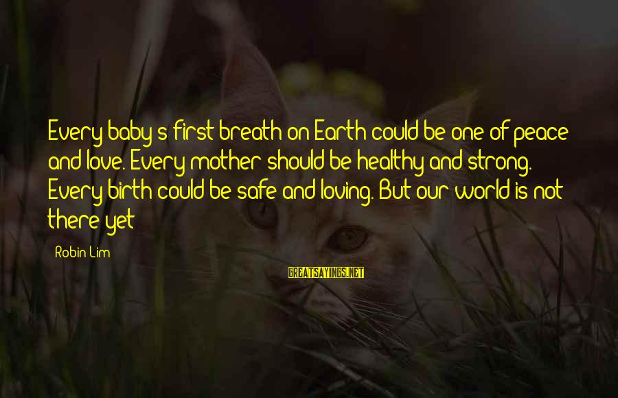 Our Baby Our World Sayings By Robin Lim: Every baby's first breath on Earth could be one of peace and love. Every mother