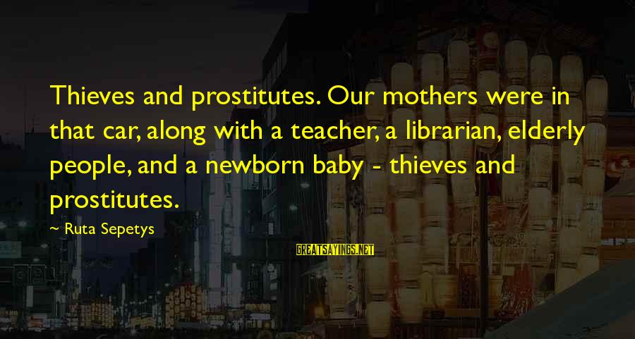 Our Baby Our World Sayings By Ruta Sepetys: Thieves and prostitutes. Our mothers were in that car, along with a teacher, a librarian,