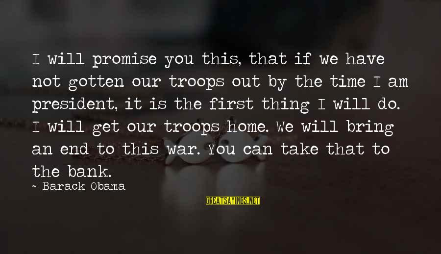 Our First Home Sayings By Barack Obama: I will promise you this, that if we have not gotten our troops out by