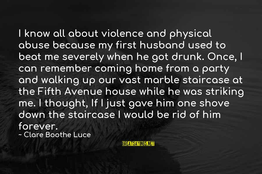 Our First Home Sayings By Clare Boothe Luce: I know all about violence and physical abuse because my first husband used to beat