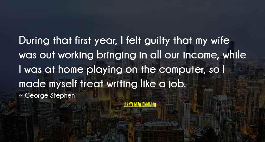 Our First Home Sayings By George Stephen: During that first year, I felt guilty that my wife was out working bringing in