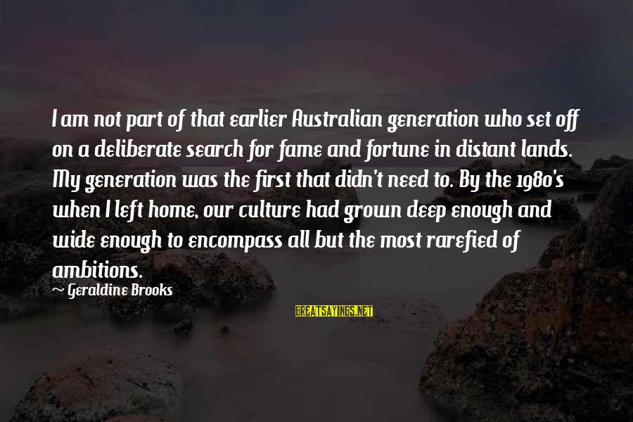 Our First Home Sayings By Geraldine Brooks: I am not part of that earlier Australian generation who set off on a deliberate