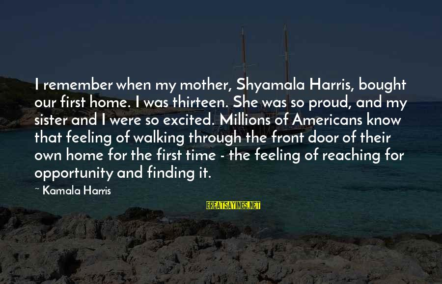 Our First Home Sayings By Kamala Harris: I remember when my mother, Shyamala Harris, bought our first home. I was thirteen. She