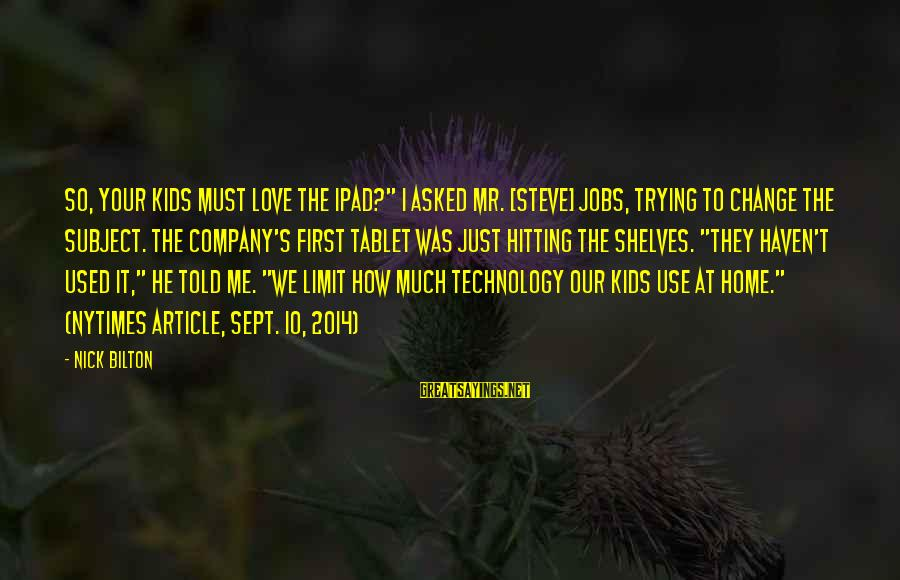 "Our First Home Sayings By Nick Bilton: So, your kids must love the iPad?"" I asked Mr. [Steve] Jobs, trying to change"