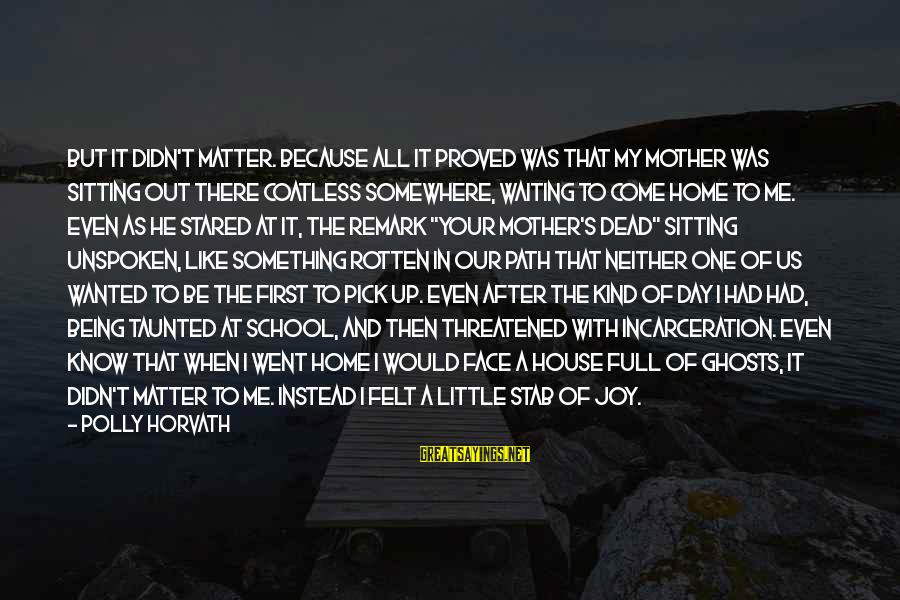 Our First Home Sayings By Polly Horvath: But it didn't matter. Because all it proved was that my mother was sitting out