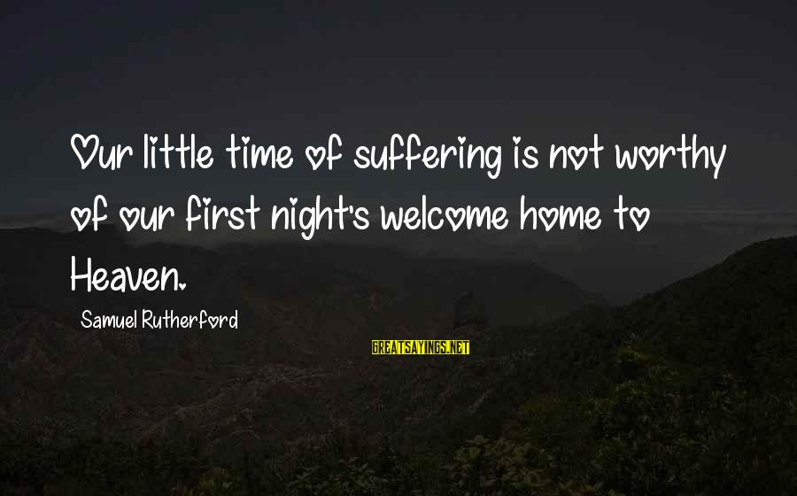 Our First Home Sayings By Samuel Rutherford: Our little time of suffering is not worthy of our first night's welcome home to