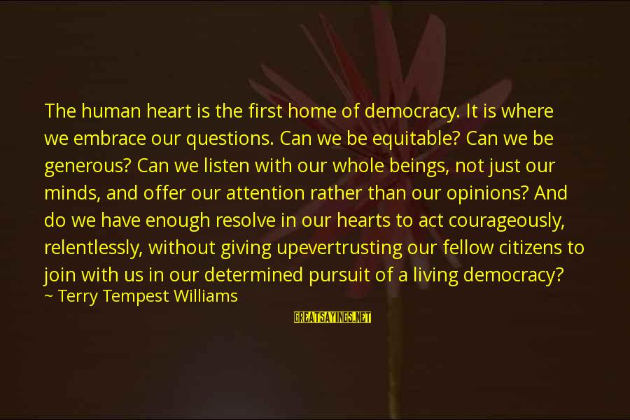 Our First Home Sayings By Terry Tempest Williams: The human heart is the first home of democracy. It is where we embrace our