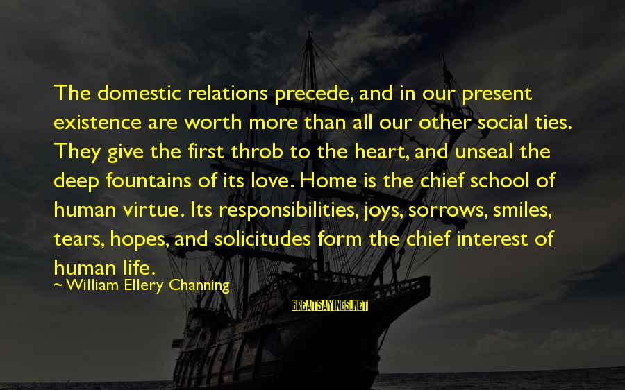 Our First Home Sayings By William Ellery Channing: The domestic relations precede, and in our present existence are worth more than all our