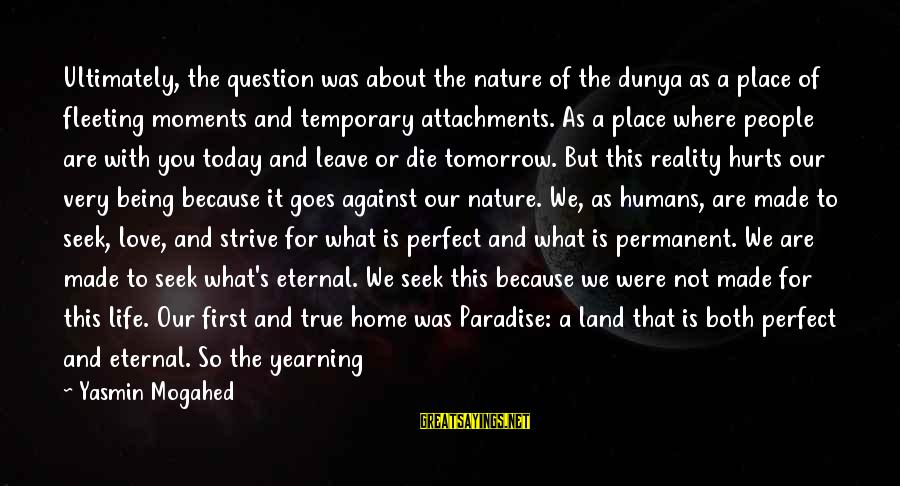 Our First Home Sayings By Yasmin Mogahed: Ultimately, the question was about the nature of the dunya as a place of fleeting