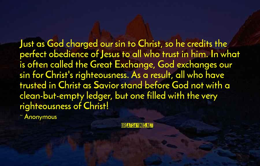 Our God Is Great Sayings By Anonymous: Just as God charged our sin to Christ, so he credits the perfect obedience of