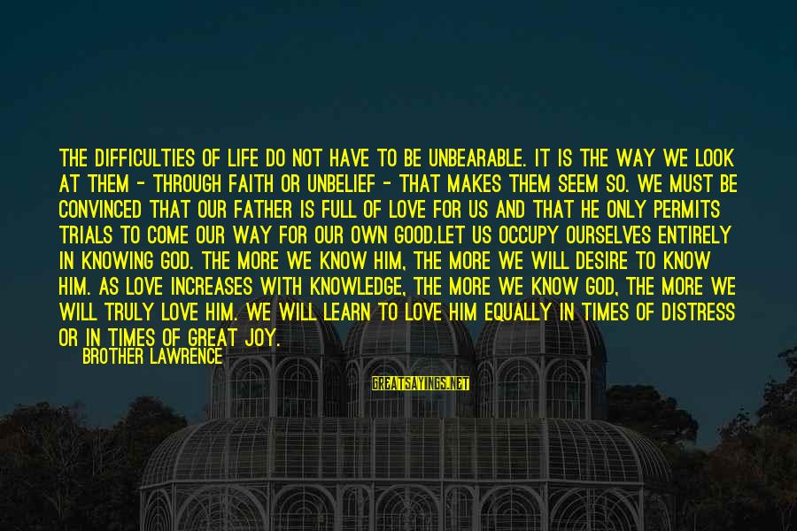 Our God Is Great Sayings By Brother Lawrence: The difficulties of life do not have to be unbearable. It is the way we