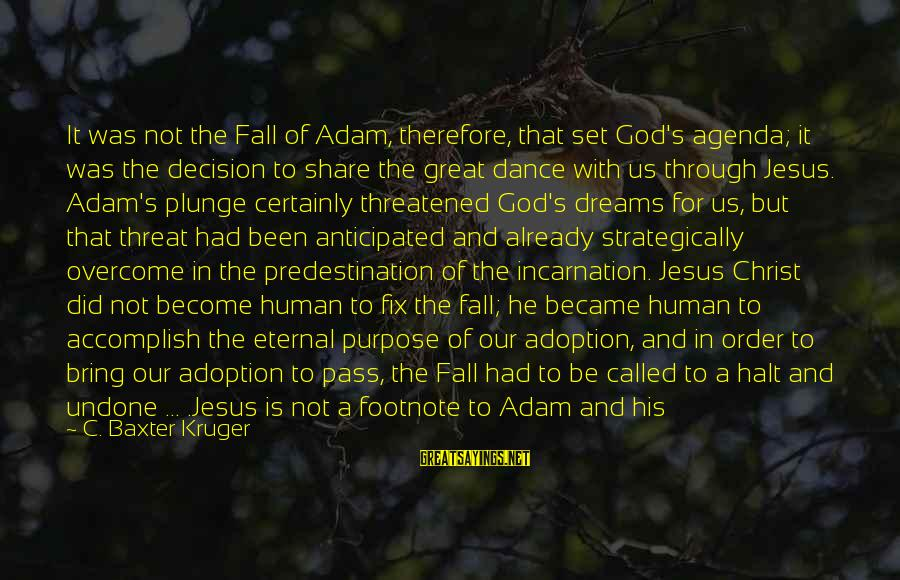 Our God Is Great Sayings By C. Baxter Kruger: It was not the Fall of Adam, therefore, that set God's agenda; it was the