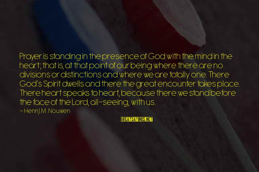 Our God Is Great Sayings By Henri J.M. Nouwen: Prayer is standing in the presence of God with the mind in the heart; that