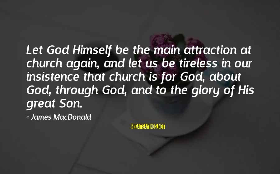 Our God Is Great Sayings By James MacDonald: Let God Himself be the main attraction at church again, and let us be tireless