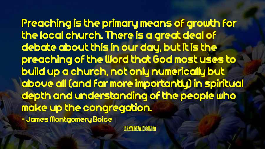 Our God Is Great Sayings By James Montgomery Boice: Preaching is the primary means of growth for the local church. There is a great