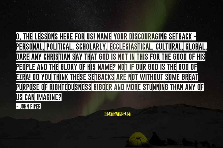 Our God Is Great Sayings By John Piper: O, the lessons here for us! Name your discouraging setback - personal, political, scholarly, ecclesiastical,
