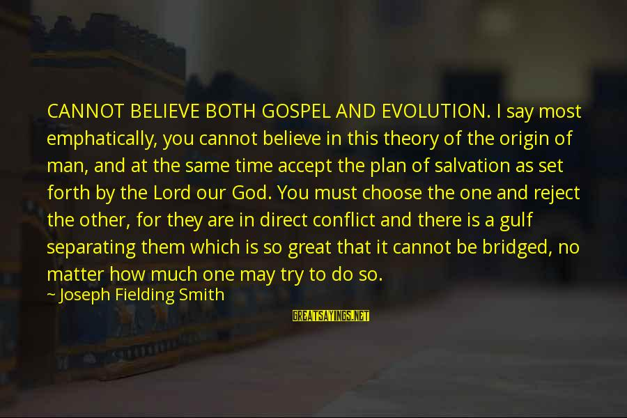 Our God Is Great Sayings By Joseph Fielding Smith: CANNOT BELIEVE BOTH GOSPEL AND EVOLUTION. I say most emphatically, you cannot believe in this