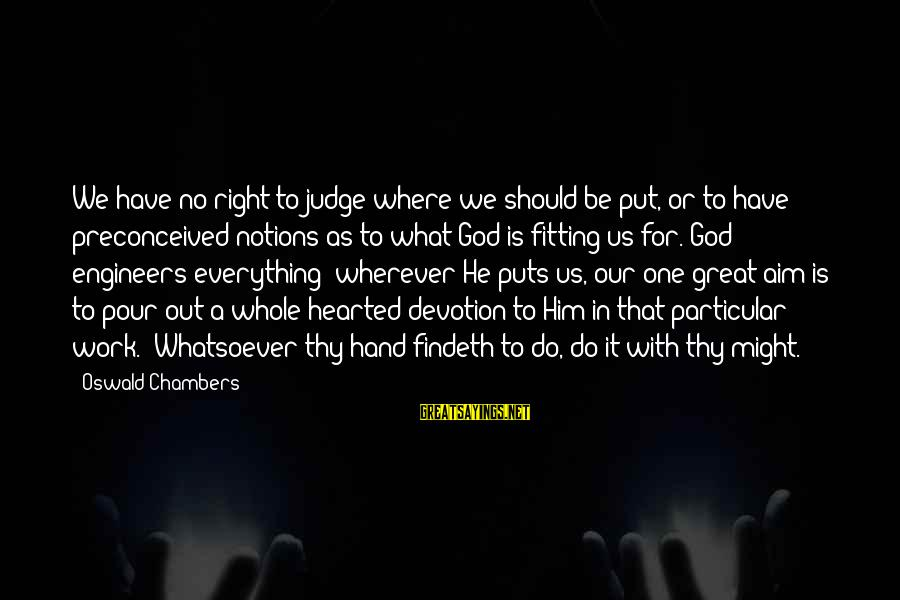 Our God Is Great Sayings By Oswald Chambers: We have no right to judge where we should be put, or to have preconceived