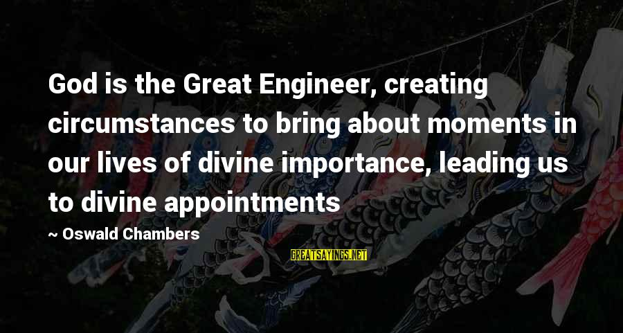 Our God Is Great Sayings By Oswald Chambers: God is the Great Engineer, creating circumstances to bring about moments in our lives of