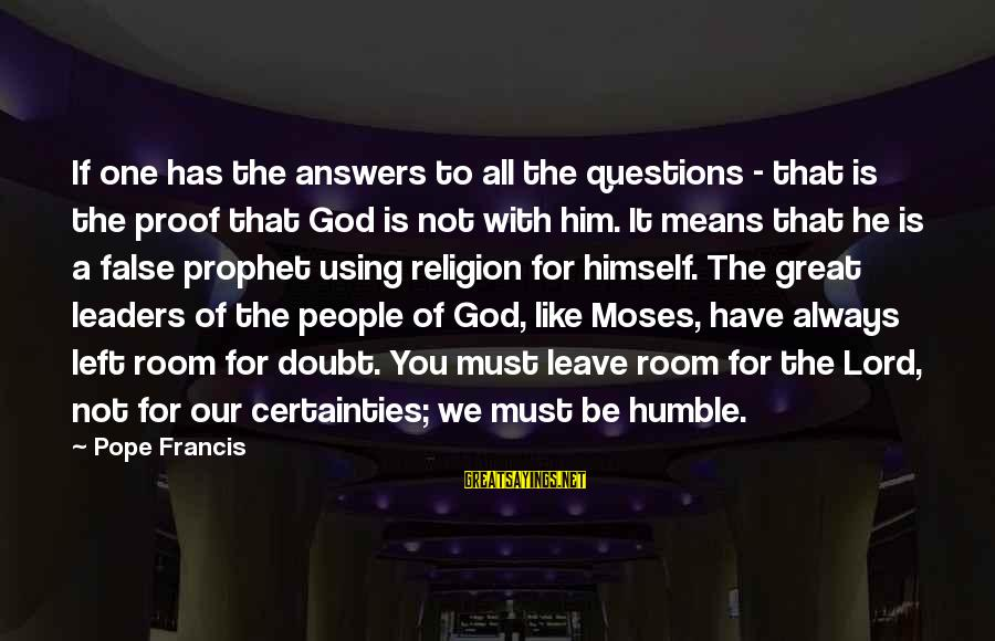 Our God Is Great Sayings By Pope Francis: If one has the answers to all the questions - that is the proof that