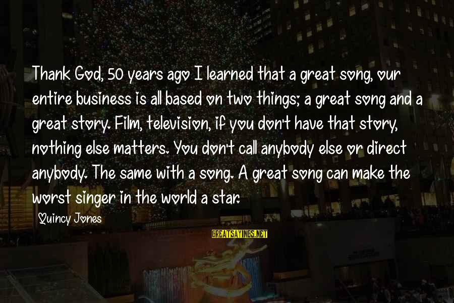 Our God Is Great Sayings By Quincy Jones: Thank God, 50 years ago I learned that a great song, our entire business is