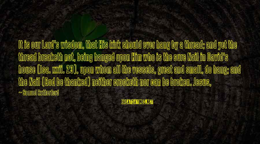 Our God Is Great Sayings By Samuel Rutherford: It is our Lord's wisdom, that His kirk should ever hang by a thread; and