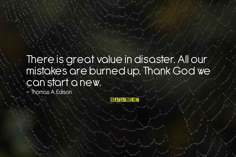 Our God Is Great Sayings By Thomas A. Edison: There is great value in disaster. All our mistakes are burned up. Thank God we