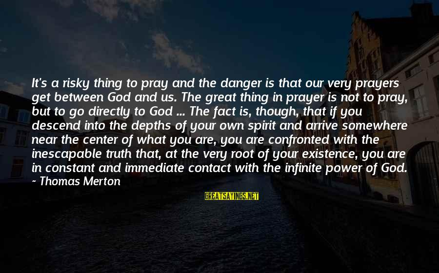 Our God Is Great Sayings By Thomas Merton: It's a risky thing to pray and the danger is that our very prayers get
