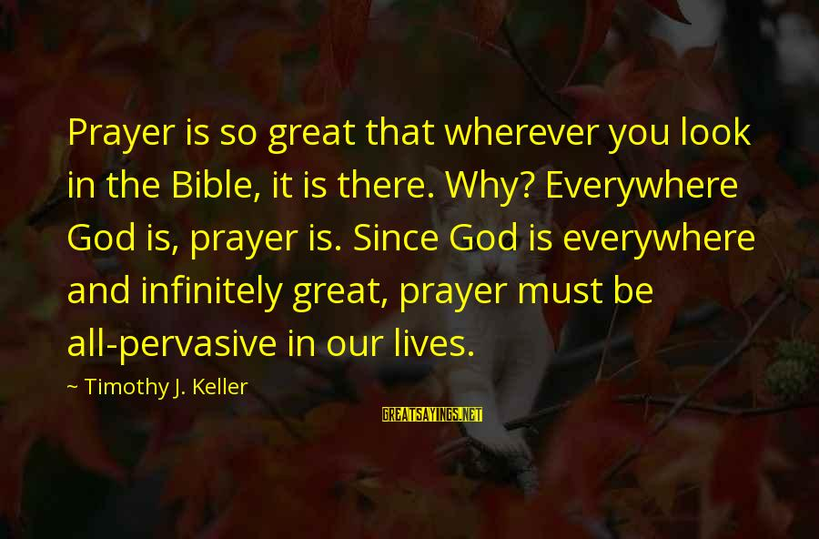 Our God Is Great Sayings By Timothy J. Keller: Prayer is so great that wherever you look in the Bible, it is there. Why?