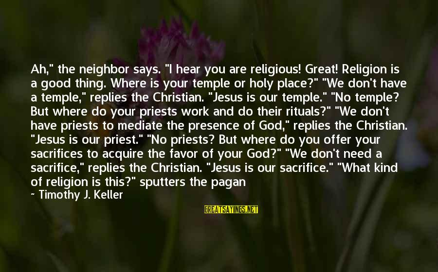 """Our God Is Great Sayings By Timothy J. Keller: Ah,"""" the neighbor says. """"I hear you are religious! Great! Religion is a good thing."""