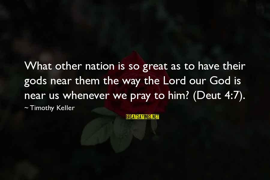 Our God Is Great Sayings By Timothy Keller: What other nation is so great as to have their gods near them the way