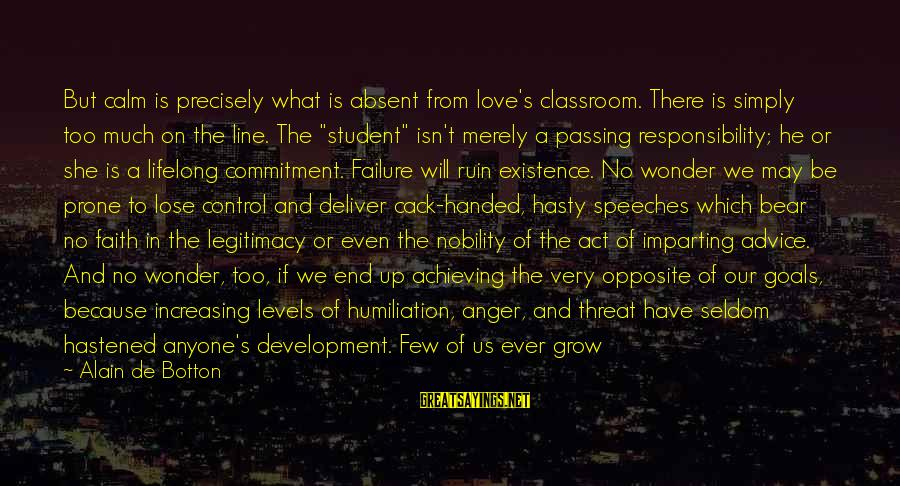 Our Love Will Grow Sayings By Alain De Botton: But calm is precisely what is absent from love's classroom. There is simply too much