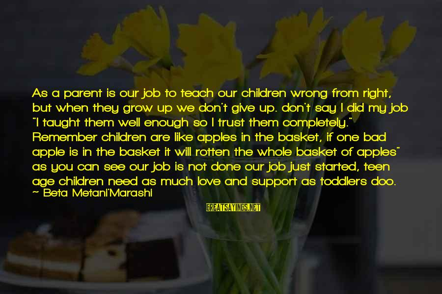 Our Love Will Grow Sayings By Beta Metani'Marashi: As a parent is our job to teach our children wrong from right, but when