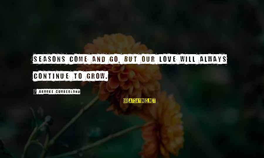 Our Love Will Grow Sayings By Brooke Cumberland: Seasons come and go, but our love will always continue to grow.