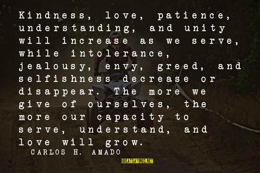 Our Love Will Grow Sayings By CARLOS H. AMADO: Kindness, love, patience, understanding, and unity will increase as we serve, while intolerance, jealousy, envy,