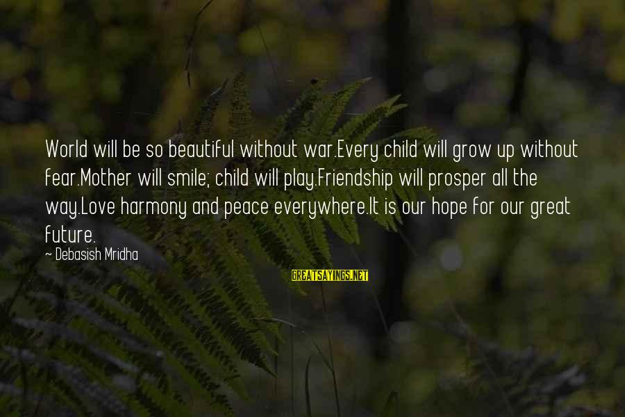 Our Love Will Grow Sayings By Debasish Mridha: World will be so beautiful without war.Every child will grow up without fear.Mother will smile;