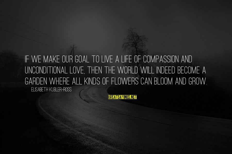 Our Love Will Grow Sayings By Elisabeth Kubler-Ross: If we make our goal to live a life of compassion and unconditional love, then