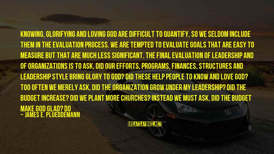Our Love Will Grow Sayings By James E. Plueddemann: Knowing, glorifying and loving God are difficult to quantify, so we seldom include them in