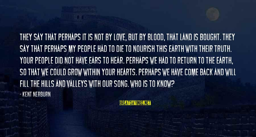 Our Love Will Grow Sayings By Kent Nerburn: They say that perhaps it is not by love, but by blood, that land is