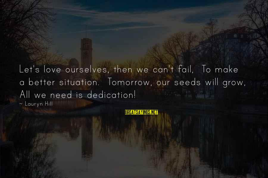 Our Love Will Grow Sayings By Lauryn Hill: Let's love ourselves, then we can't fail, To make a better situation. Tomorrow, our seeds