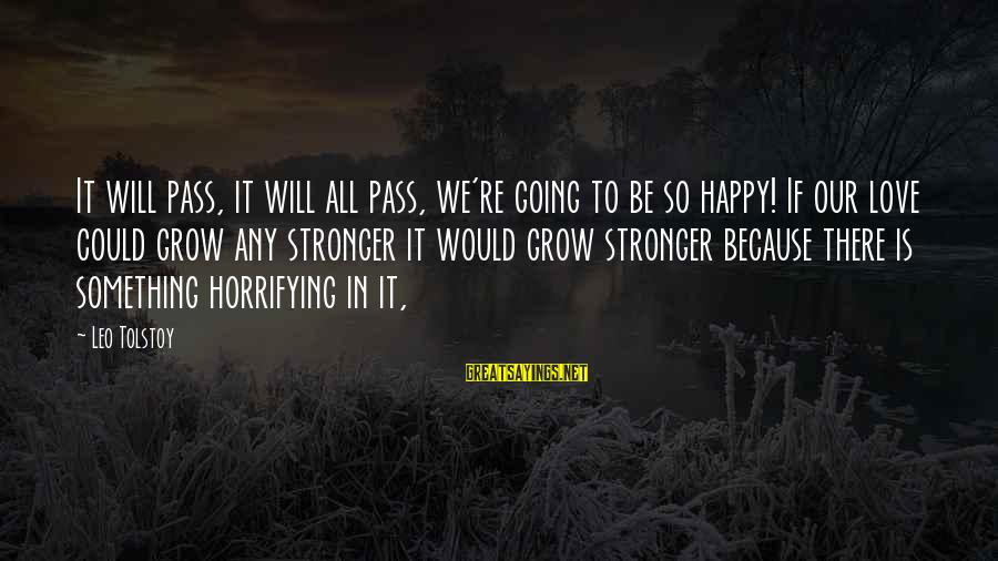 Our Love Will Grow Sayings By Leo Tolstoy: It will pass, it will all pass, we're going to be so happy! If our